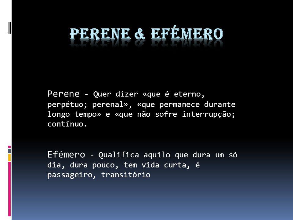 Perene & Efémero Perene - Quer dizer «que é eterno, perpétuo; perenal», «que permanece durante longo tempo» e «que não sofre interrupção; contínuo.
