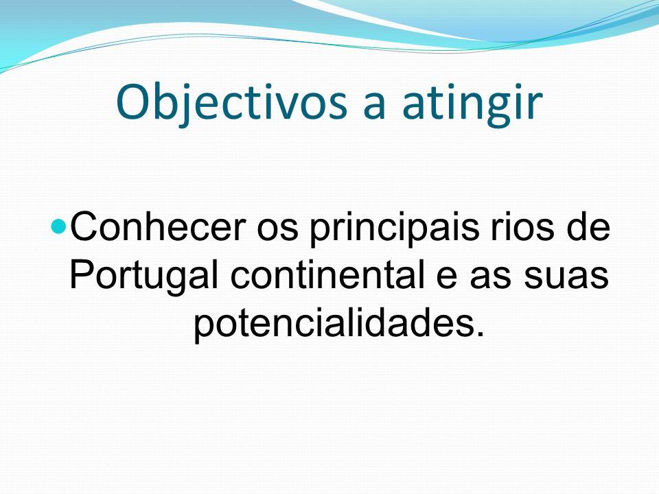 Objectivos a atingir Conhecer os principais rios de Portugal continental e as suas potencialidades.