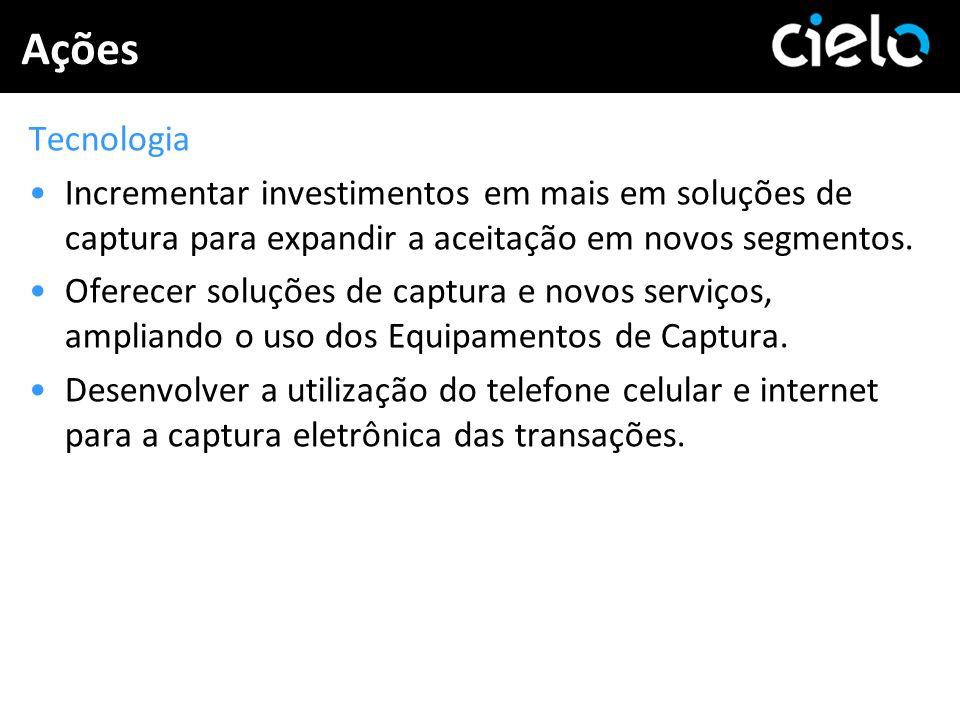Ações Tecnologia. Incrementar investimentos em mais em soluções de captura para expandir a aceitação em novos segmentos.