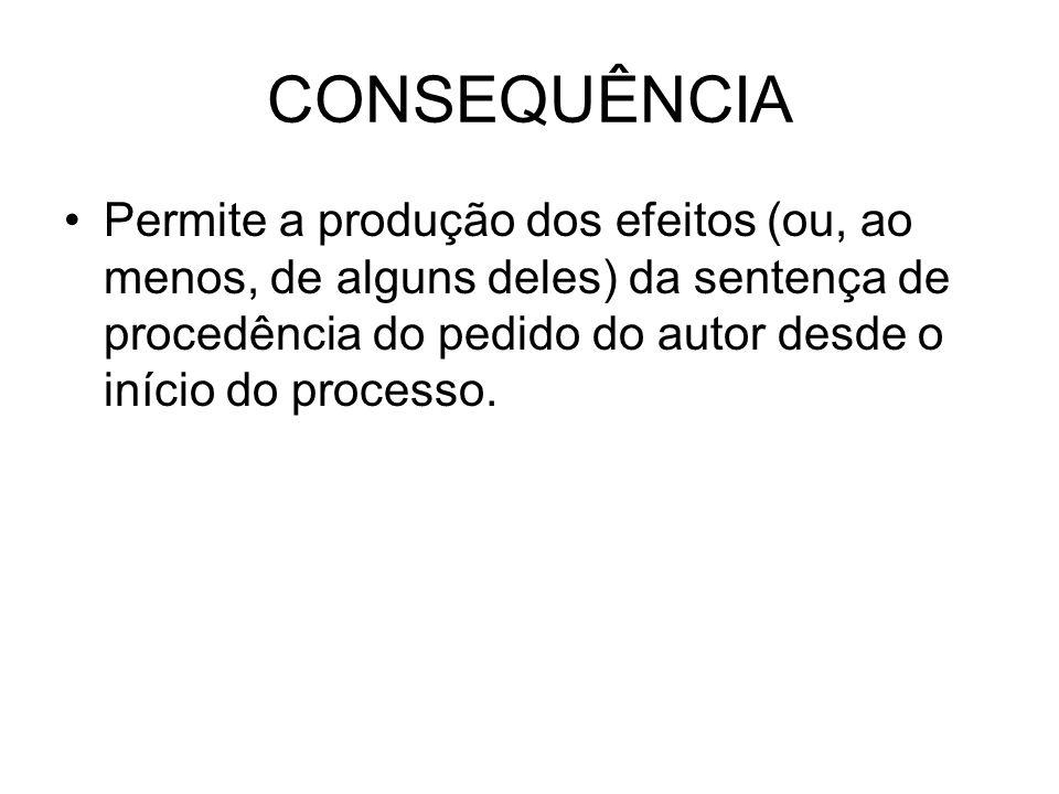 CONSEQUÊNCIA Permite a produção dos efeitos (ou, ao menos, de alguns deles) da sentença de procedência do pedido do autor desde o início do processo.