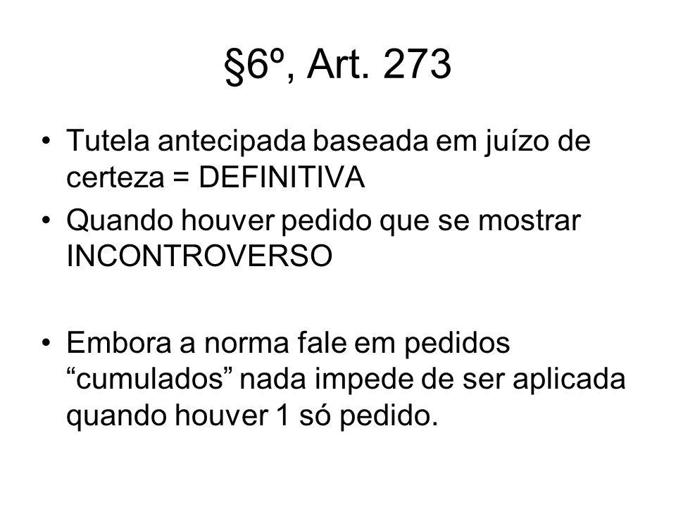 §6º, Art. 273 Tutela antecipada baseada em juízo de certeza = DEFINITIVA. Quando houver pedido que se mostrar INCONTROVERSO.
