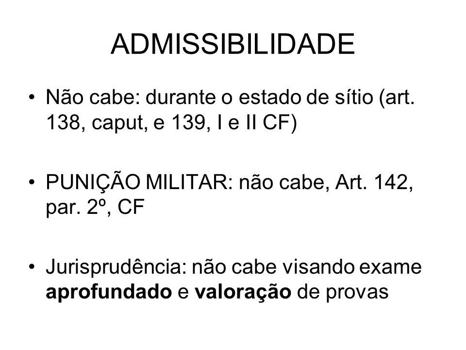 ADMISSIBILIDADE Não cabe: durante o estado de sítio (art. 138, caput, e 139, I e II CF) PUNIÇÃO MILITAR: não cabe, Art. 142, par. 2º, CF.