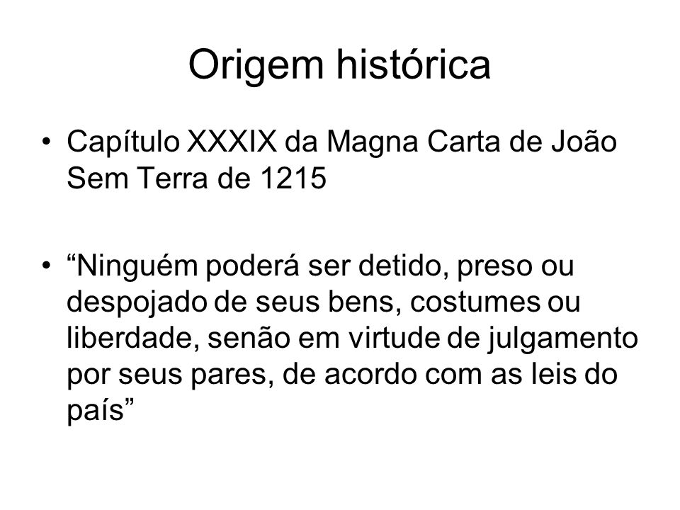 Origem histórica Capítulo XXXIX da Magna Carta de João Sem Terra de 1215.