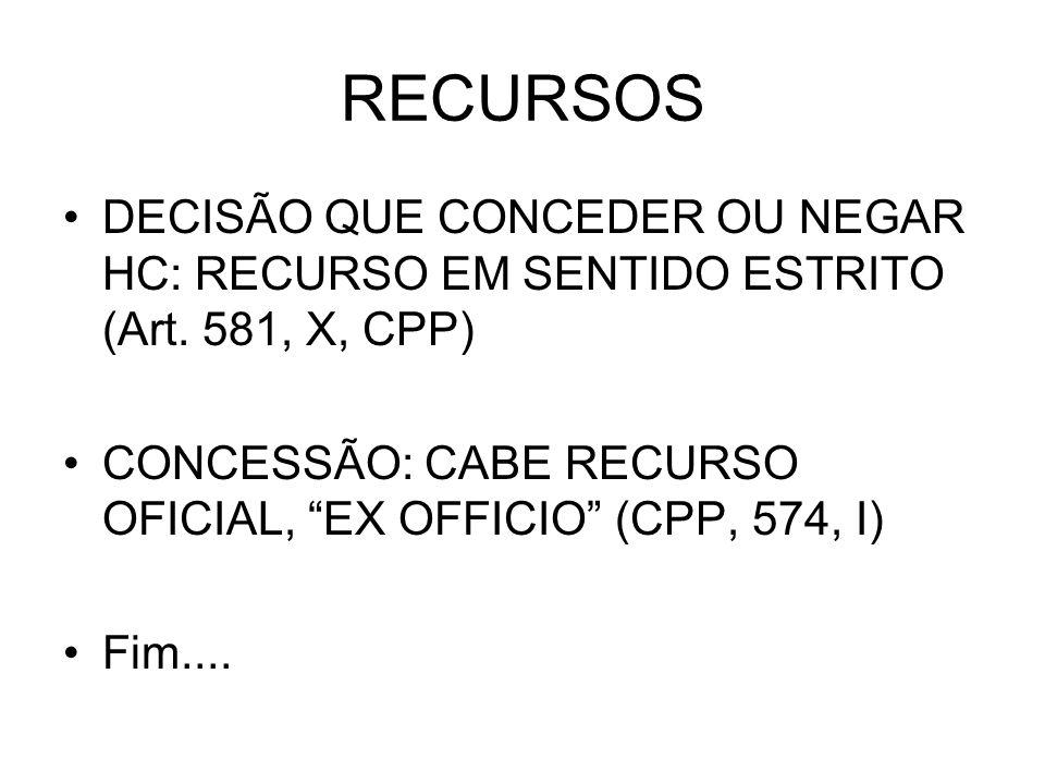 RECURSOS DECISÃO QUE CONCEDER OU NEGAR HC: RECURSO EM SENTIDO ESTRITO (Art. 581, X, CPP) CONCESSÃO: CABE RECURSO OFICIAL, EX OFFICIO (CPP, 574, I)