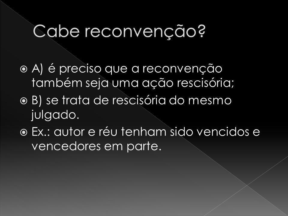 Cabe reconvenção A) é preciso que a reconvenção também seja uma ação rescisória; B) se trata de rescisória do mesmo julgado.
