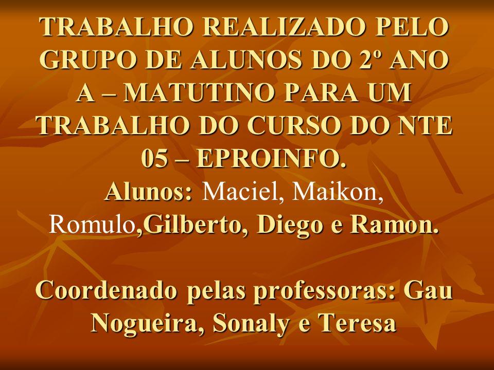 TRABALHO REALIZADO PELO GRUPO DE ALUNOS DO 2º ANO A – MATUTINO PARA UM TRABALHO DO CURSO DO NTE 05 – EPROINFO.