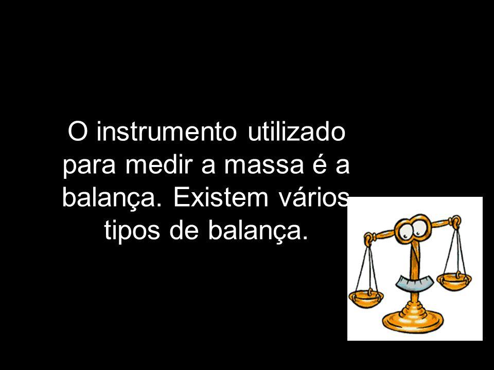 O instrumento utilizado para medir a massa é a balança