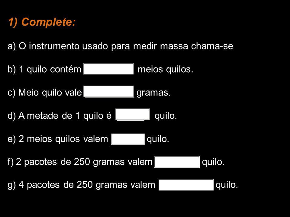 1) Complete: a) O instrumento usado para medir massa chama-se b) 1 quilo contém meios quilos.