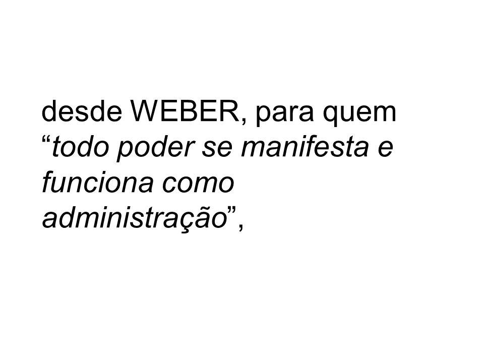 desde WEBER, para quem todo poder se manifesta e funciona como administração ,