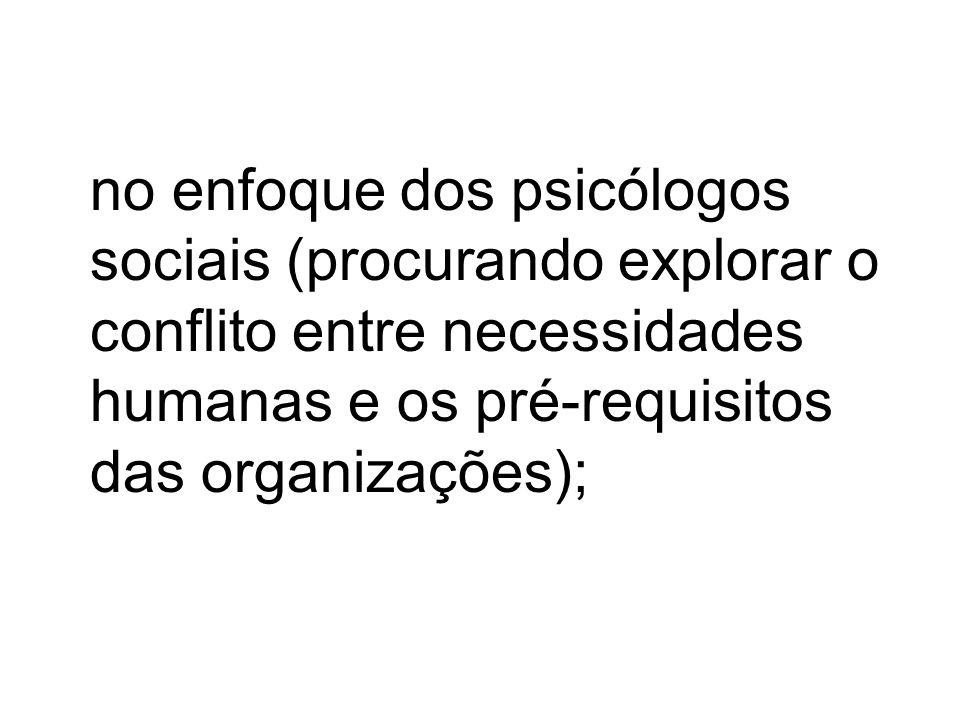 no enfoque dos psicólogos sociais (procurando explorar o conflito entre necessidades humanas e os pré-requisitos das organizações);