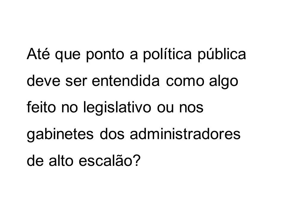 Até que ponto a política pública deve ser entendida como algo feito no legislativo ou nos gabinetes dos administradores de alto escalão
