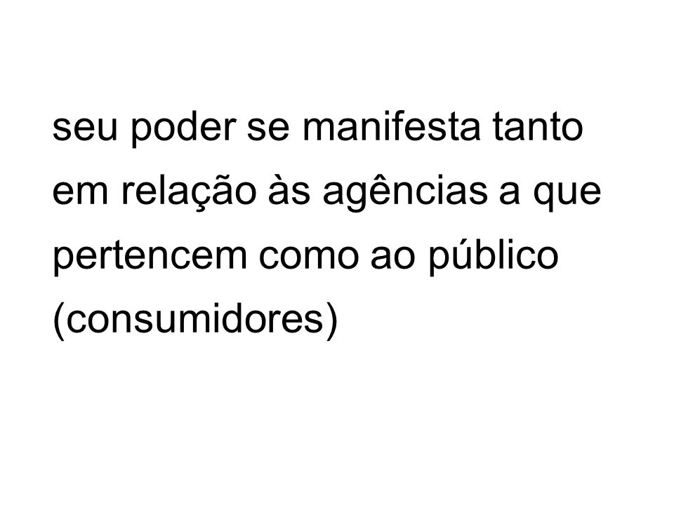 seu poder se manifesta tanto em relação às agências a que pertencem como ao público (consumidores)