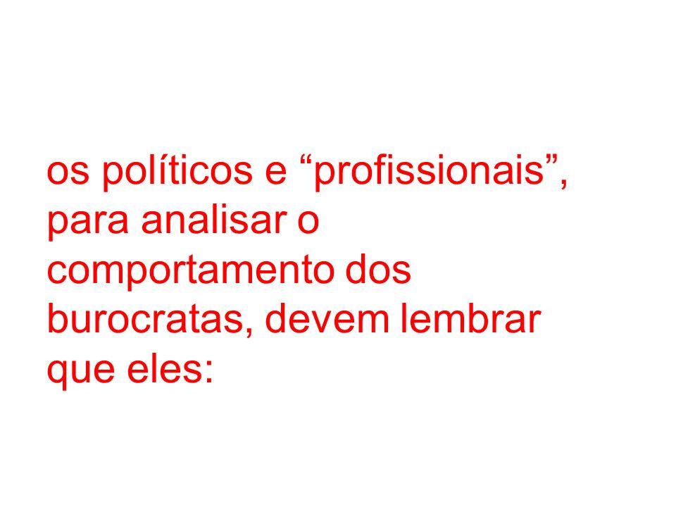 os políticos e profissionais , para analisar o comportamento dos burocratas, devem lembrar que eles:
