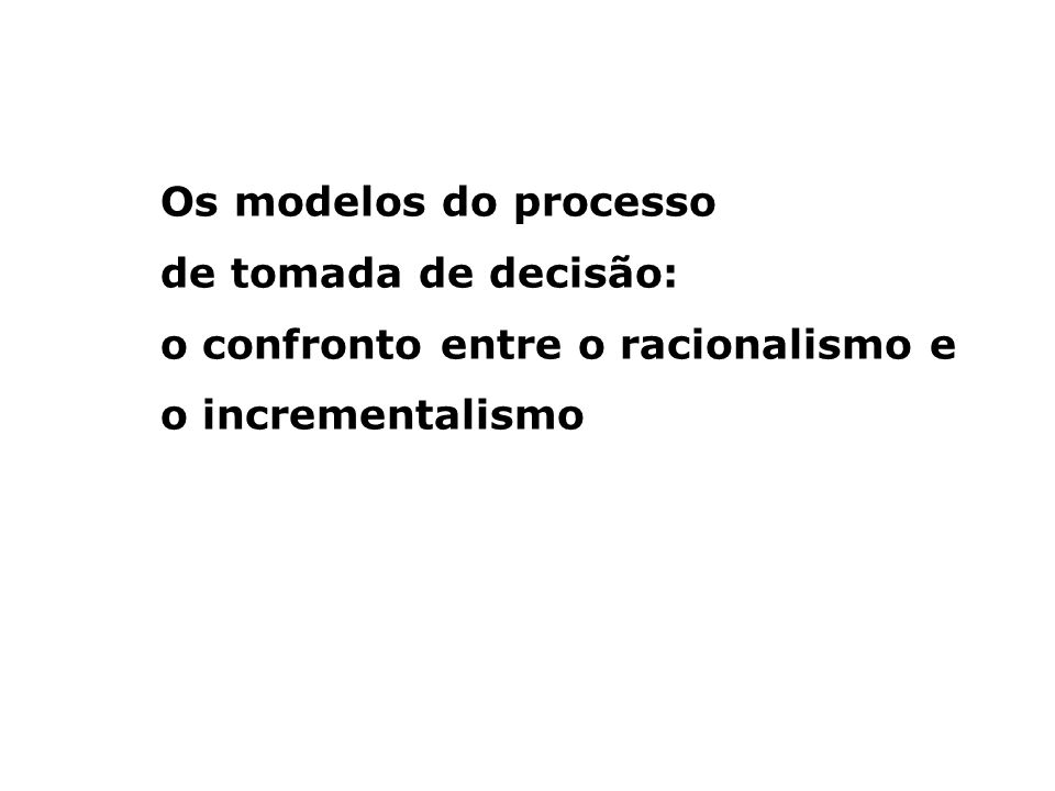 Os modelos do processo de tomada de decisão: o confronto entre o racionalismo e o incrementalismo
