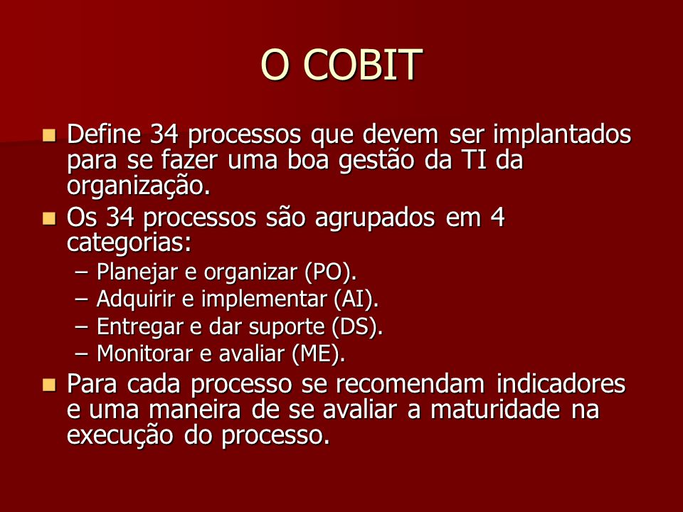 O COBIT Define 34 processos que devem ser implantados para se fazer uma boa gestão da TI da organização.