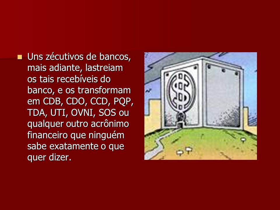 Uns zécutivos de bancos, mais adiante, lastreiam os tais recebíveis do banco, e os transformam em CDB, CDO, CCD, PQP, TDA, UTI, OVNI, SOS ou qualquer outro acrônimo financeiro que ninguém sabe exatamente o que quer dizer.