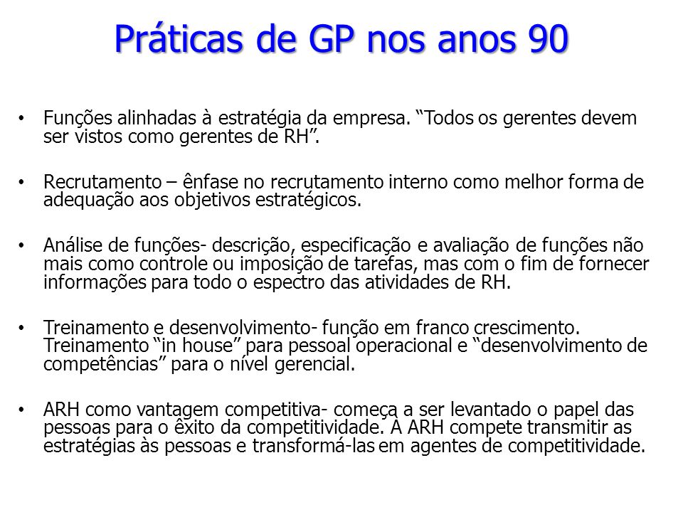 Práticas de GP nos anos 90 Funções alinhadas à estratégia da empresa. Todos os gerentes devem ser vistos como gerentes de RH .