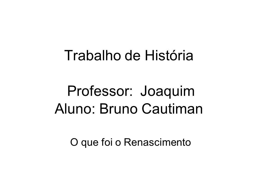 Trabalho de História Professor: Joaquim Aluno: Bruno Cautiman