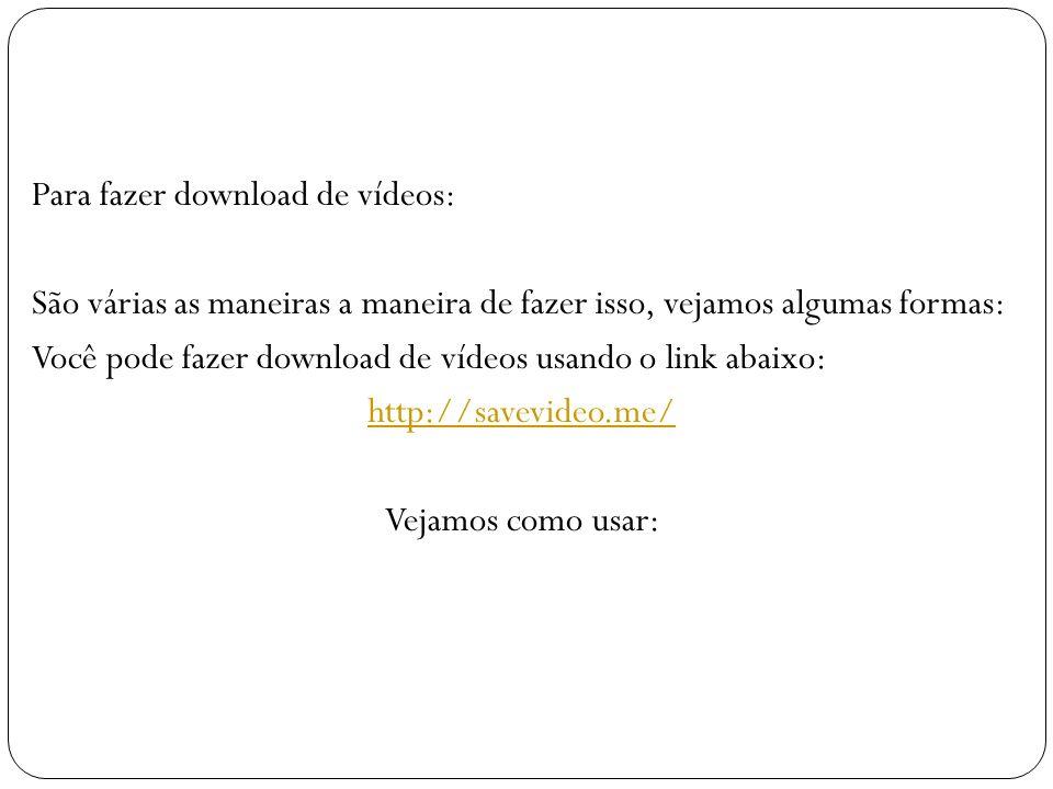 Para fazer download de vídeos: São várias as maneiras a maneira de fazer isso, vejamos algumas formas: Você pode fazer download de vídeos usando o link abaixo: http://savevideo.me/ Vejamos como usar: