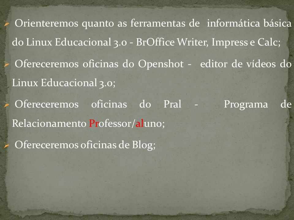 Orienteremos quanto as ferramentas de informática básica do Linux Educacional 3.0 - BrOffice Writer, Impress e Calc;