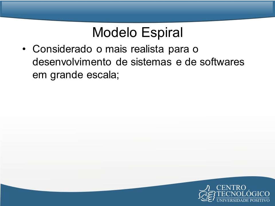 Modelo Espiral Considerado o mais realista para o desenvolvimento de sistemas e de softwares em grande escala;