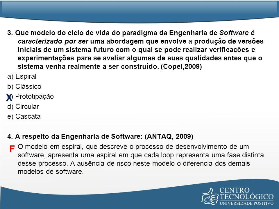 3. Que modelo do ciclo de vida do paradigma da Engenharia de Software é caracterizado por ser uma abordagem que envolve a produção de versões iniciais de um sistema futuro com o qual se pode realizar verificações e experimentações para se avaliar algumas de suas qualidades antes que o sistema venha realmente a ser construído. (Copel,2009) a) Espiral b) Clássico c) Prototipação d) Circular e) Cascata 4. A respeito da Engenharia de Software: (ANTAQ, 2009) O modelo em espiral, que descreve o processo de desenvolvimento de um software, apresenta uma espiral em que cada loop representa uma fase distinta desse processo. A ausência de risco neste modelo o diferencia dos demais modelos de software.