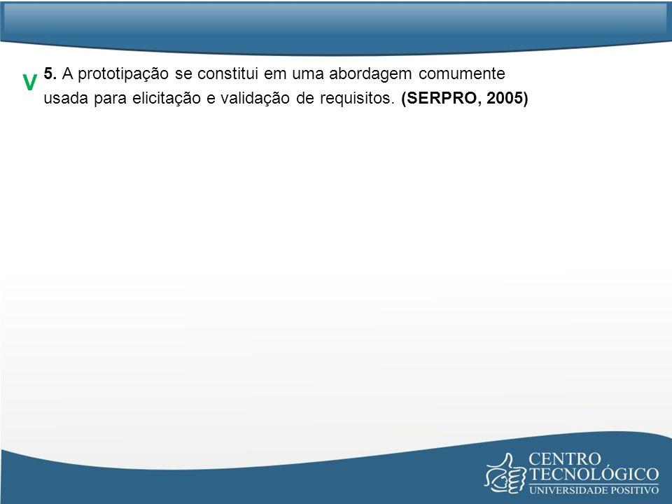 5. A prototipação se constitui em uma abordagem comumente usada para elicitação e validação de requisitos. (SERPRO, 2005)