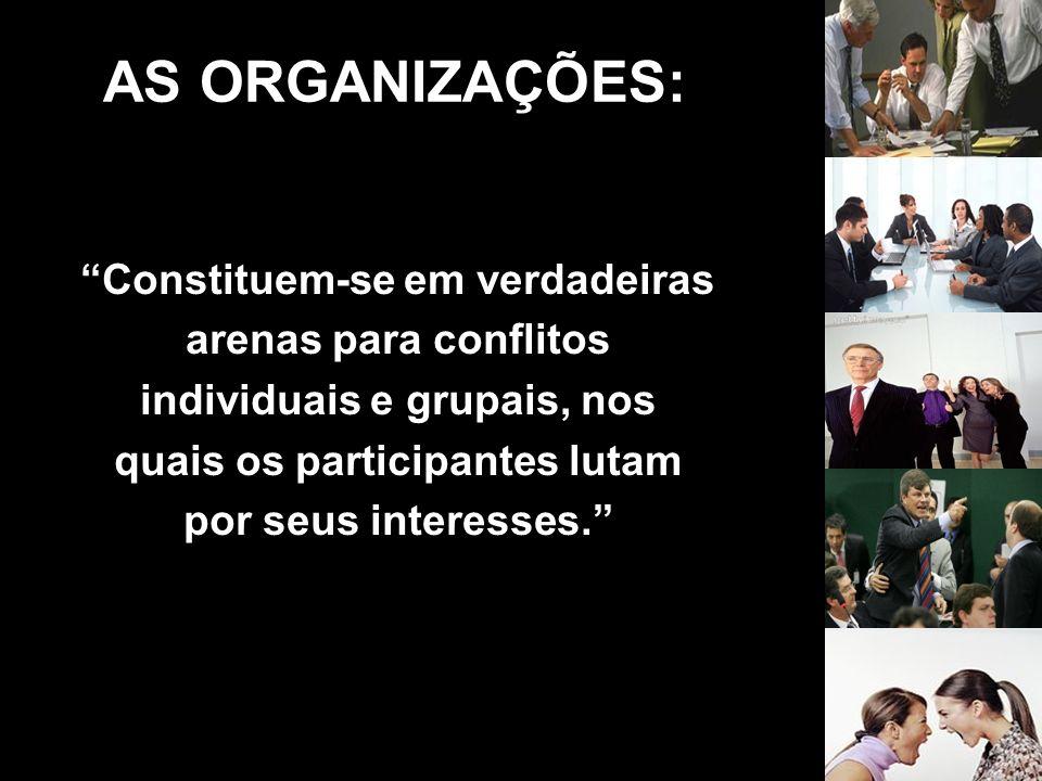 AS ORGANIZAÇÕES: Constituem-se em verdadeiras arenas para conflitos individuais e grupais, nos quais os participantes lutam por seus interesses.