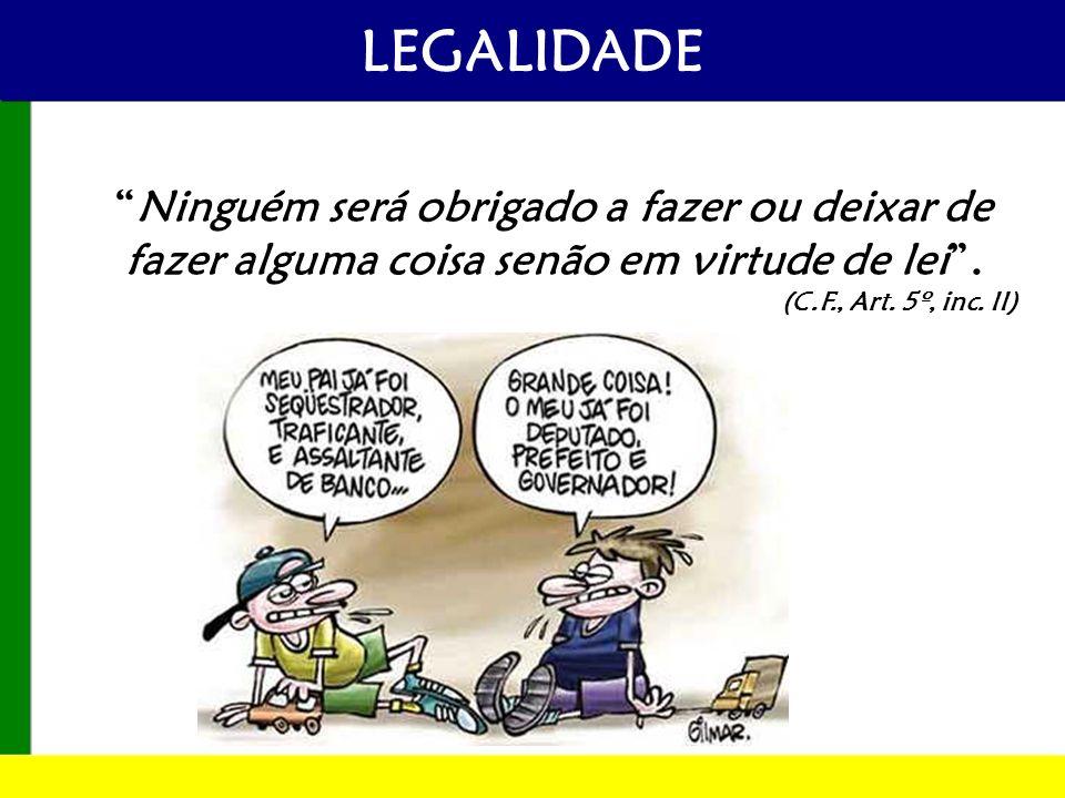LEGALIDADE Ninguém será obrigado a fazer ou deixar de fazer alguma coisa senão em virtude de lei .