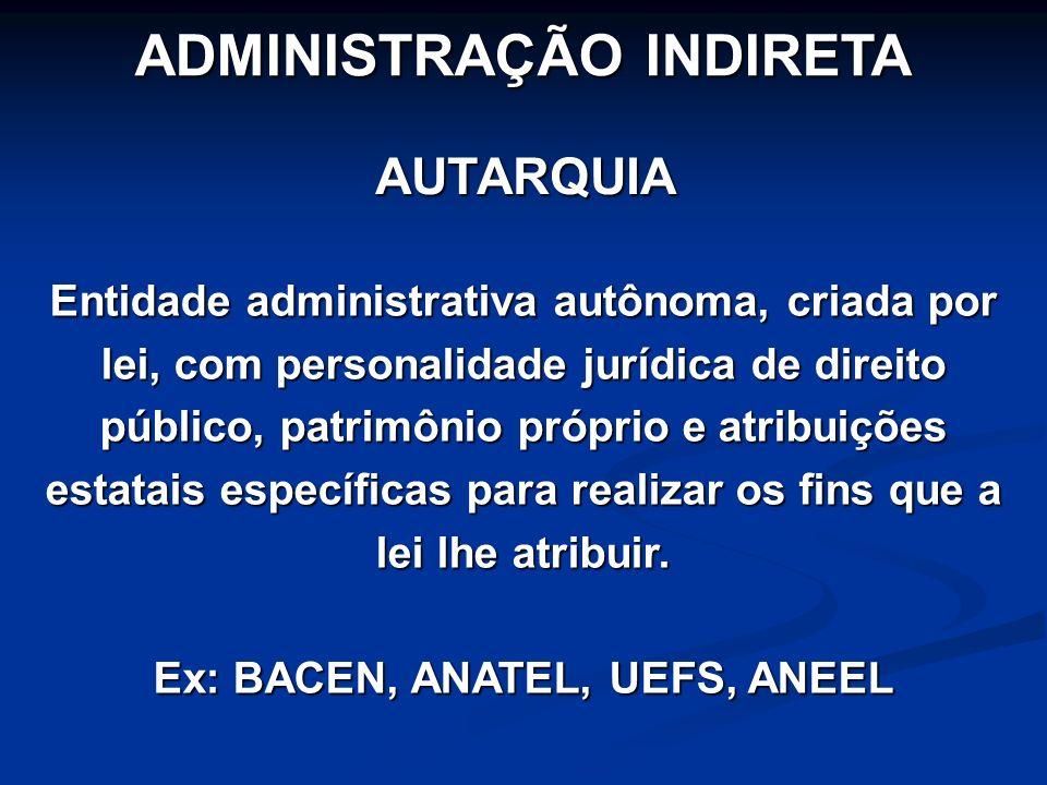 ADMINISTRAÇÃO INDIRETA Ex: BACEN, ANATEL, UEFS, ANEEL
