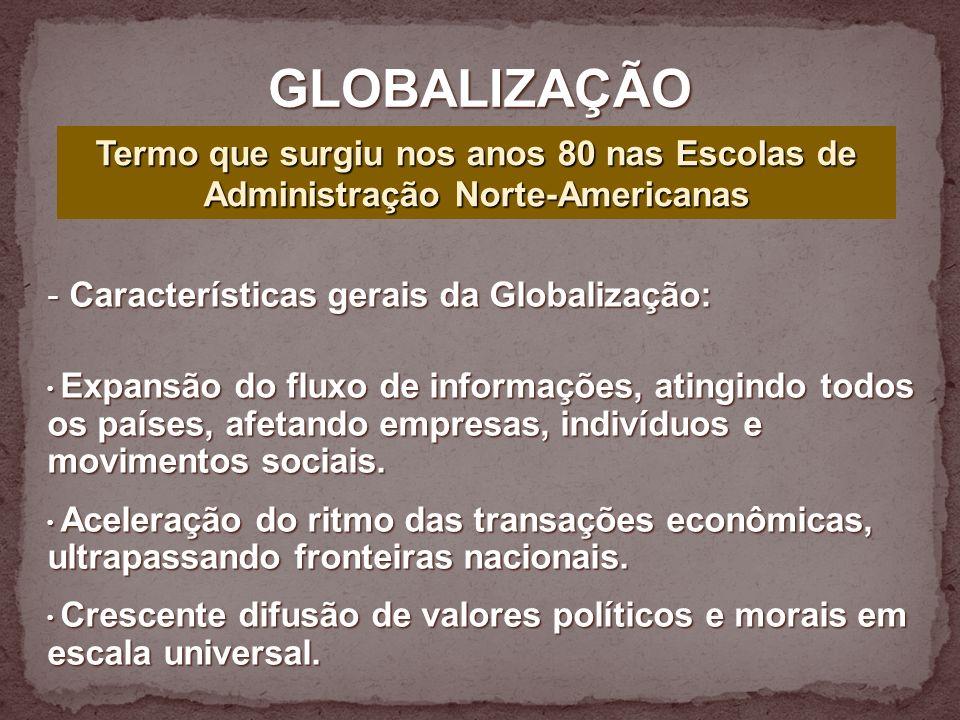 GLOBALIZAÇÃO Termo que surgiu nos anos 80 nas Escolas de Administração Norte-Americanas. Características gerais da Globalização: