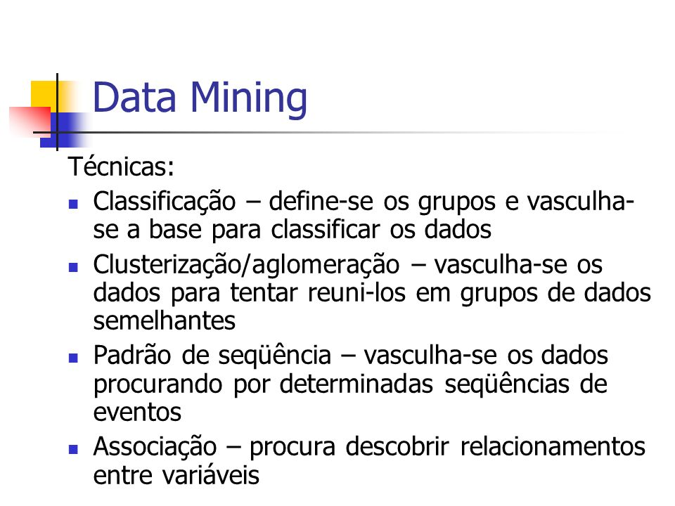 Data Mining Técnicas: Classificação – define-se os grupos e vasculha-se a base para classificar os dados.