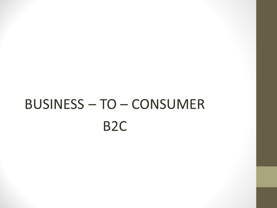 BUSINESS – TO – CONSUMER