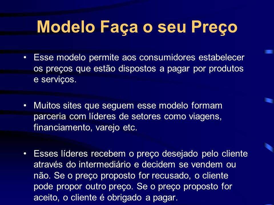 Modelo Faça o seu Preço Esse modelo permite aos consumidores estabelecer os preços que estão dispostos a pagar por produtos e serviços.