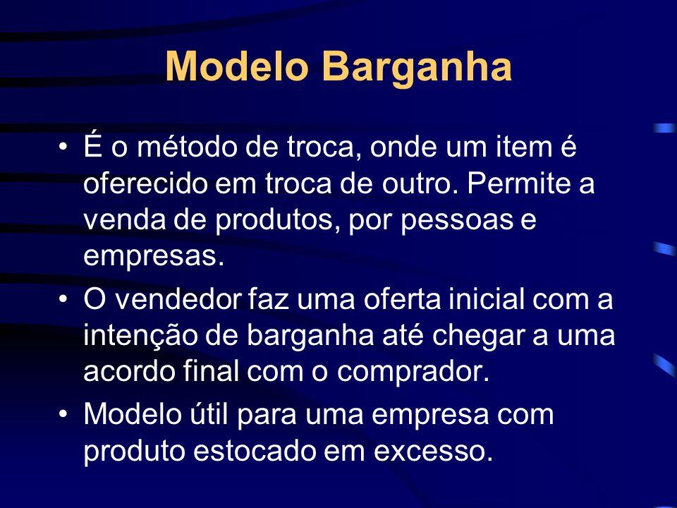 Modelo Barganha É o método de troca, onde um item é oferecido em troca de outro. Permite a venda de produtos, por pessoas e empresas.