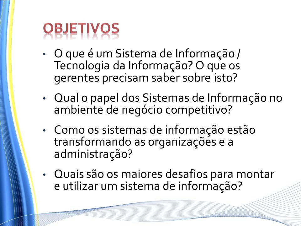 Objetivos O que é um Sistema de Informação / Tecnologia da Informação O que os gerentes precisam saber sobre isto