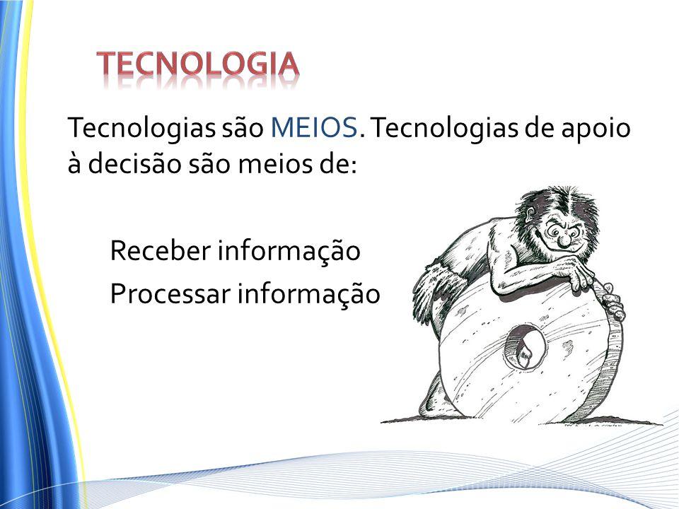 Tecnologia Tecnologias são MEIOS.
