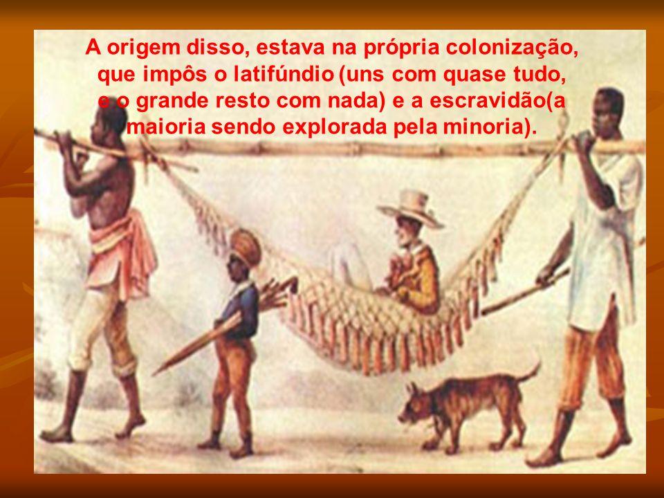 A origem disso, estava na própria colonização, que impôs o latifúndio (uns com quase tudo,
