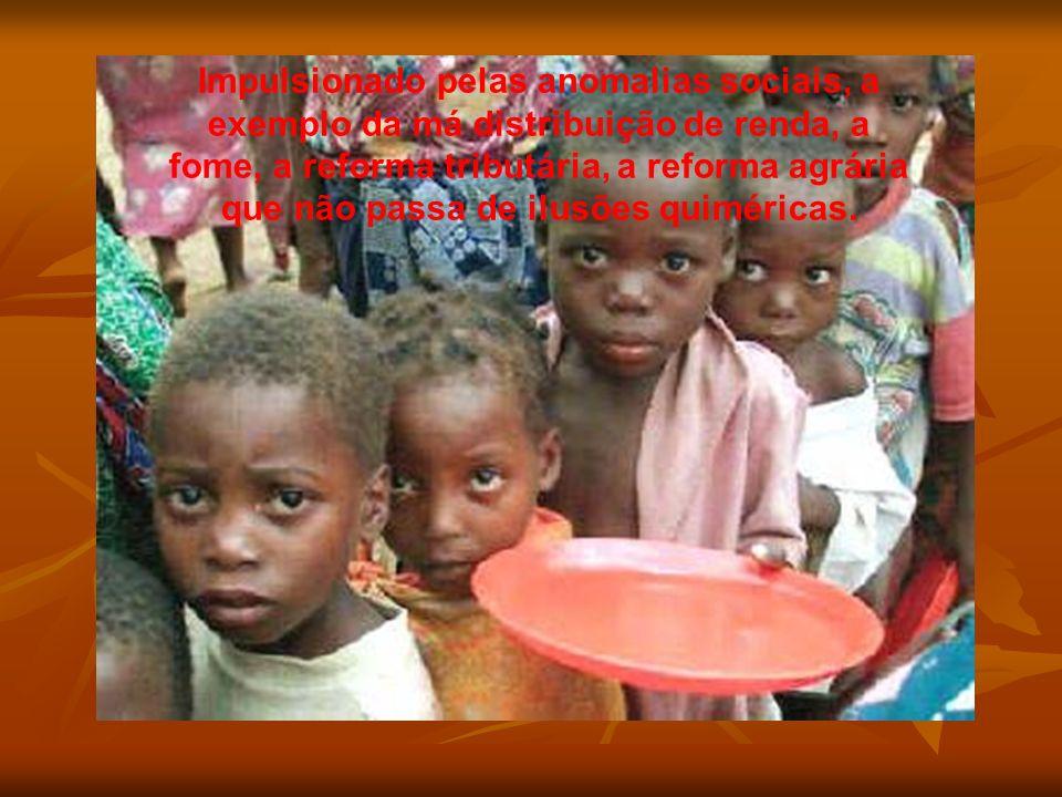 Impulsionado pelas anomalias sociais, a exemplo da má distribuição de renda, a fome, a reforma tributária, a reforma agrária que não passa de ilusões quiméricas.
