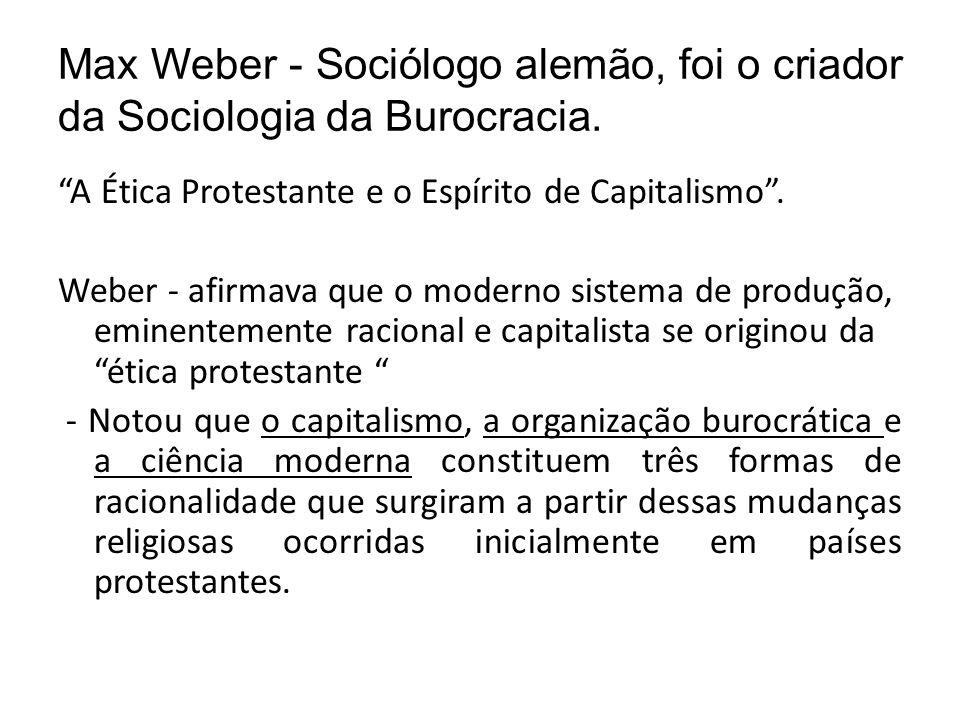 Max Weber - Sociólogo alemão, foi o criador da Sociologia da Burocracia.