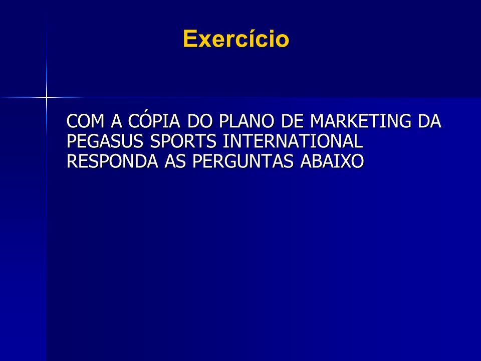 Exercício COM A CÓPIA DO PLANO DE MARKETING DA PEGASUS SPORTS INTERNATIONAL RESPONDA AS PERGUNTAS ABAIXO.