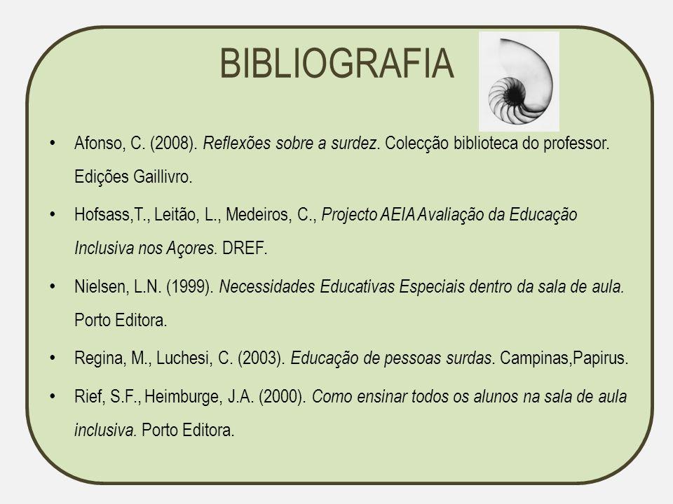 BIBLIOGRAFIA Afonso, C. (2008). Reflexões sobre a surdez. Colecção biblioteca do professor. Edições Gaillivro.