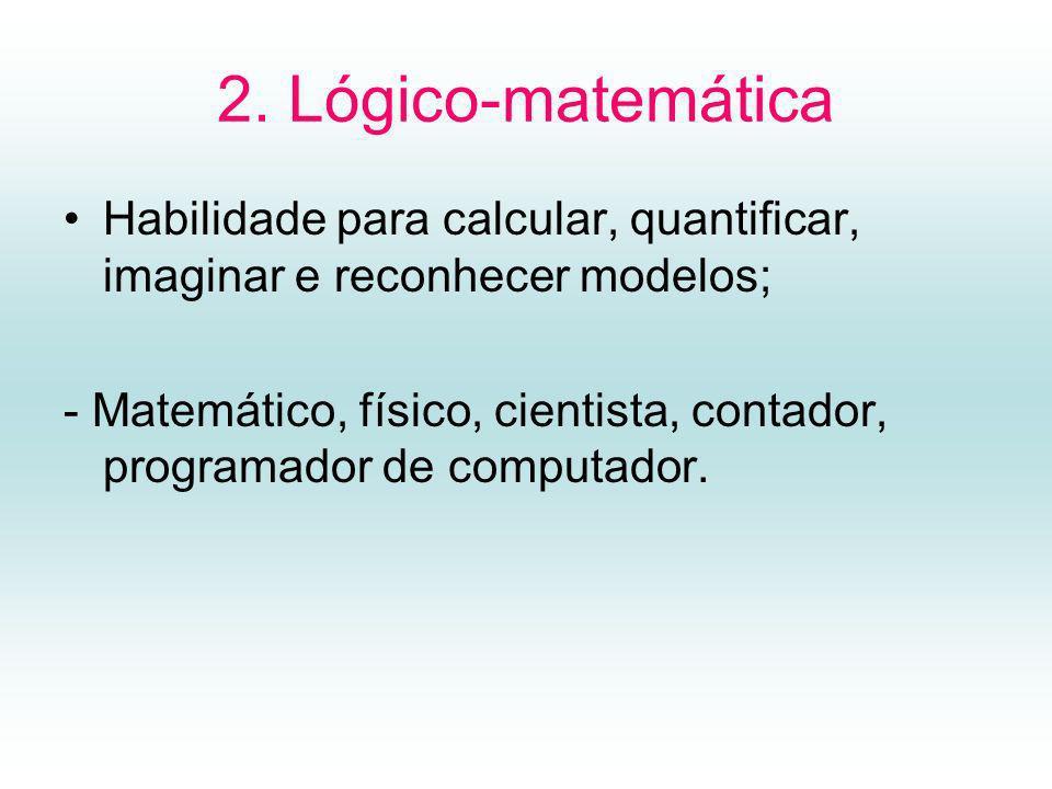 2. Lógico-matemática Habilidade para calcular, quantificar, imaginar e reconhecer modelos;