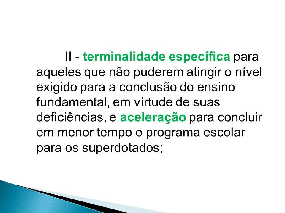 II - terminalidade específica para aqueles que não puderem atingir o nível exigido para a conclusão do ensino fundamental, em virtude de suas deficiências, e aceleração para concluir em menor tempo o programa escolar para os superdotados;