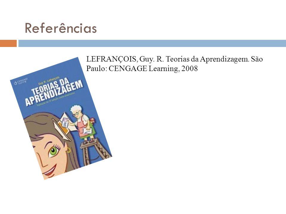 Referências LEFRANÇOIS, Guy. R. Teorias da Aprendizagem. São Paulo: CENGAGE Learning, 2008