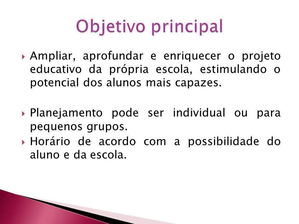 Objetivo principal Ampliar, aprofundar e enriquecer o projeto educativo da própria escola, estimulando o potencial dos alunos mais capazes.
