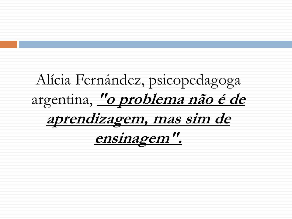 Alícia Fernández, psicopedagoga argentina, o problema não é de aprendizagem, mas sim de ensinagem .