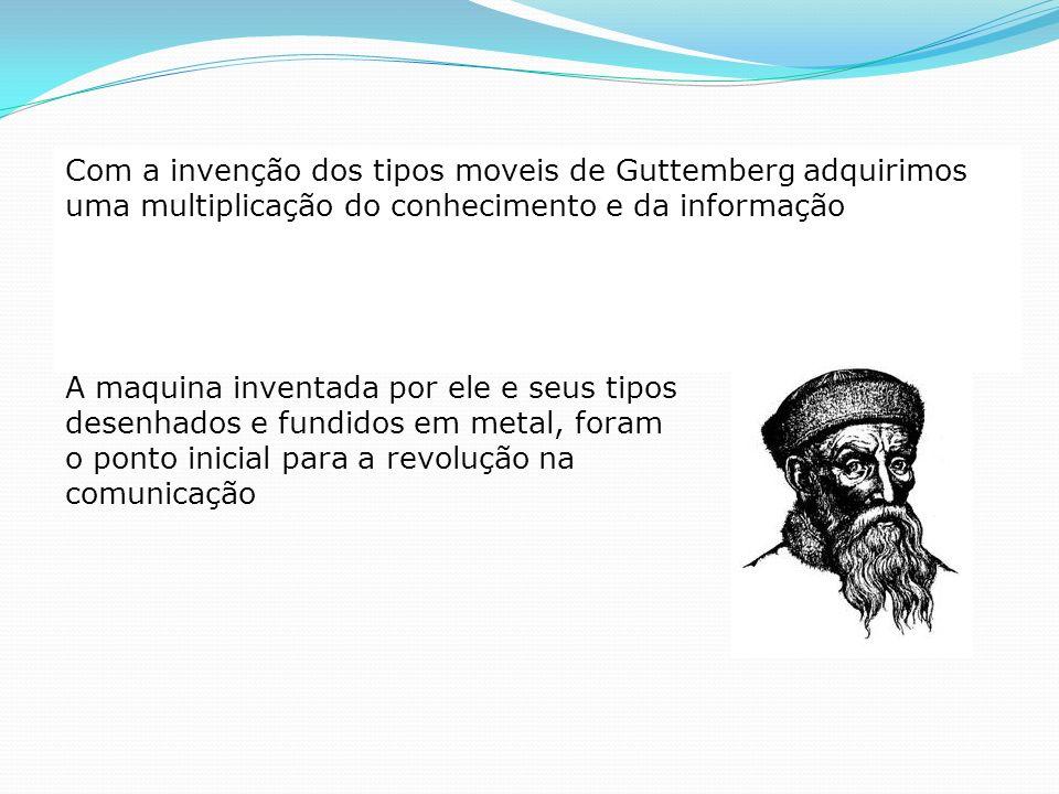 Com a invenção dos tipos moveis de Guttemberg adquirimos uma multiplicação do conhecimento e da informação