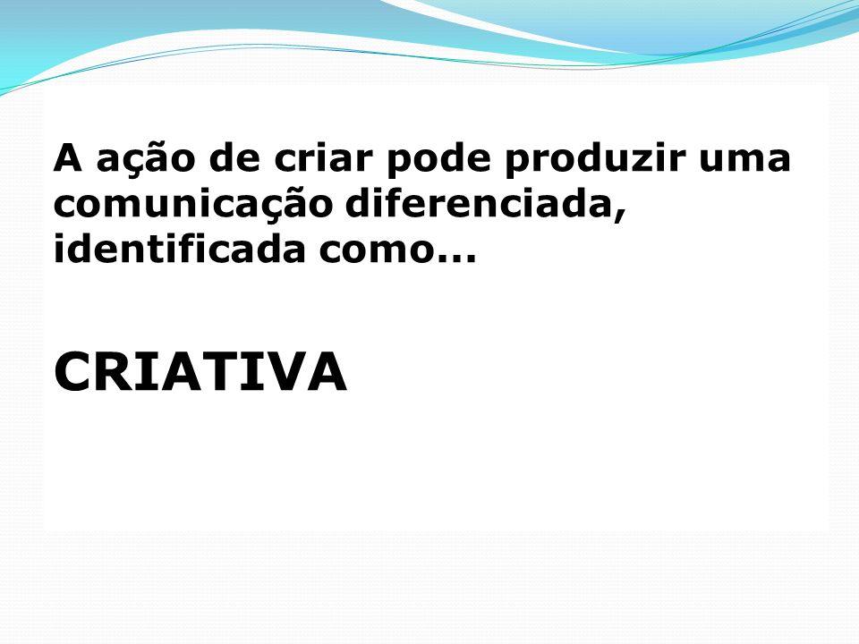 A ação de criar pode produzir uma comunicação diferenciada, identificada como...