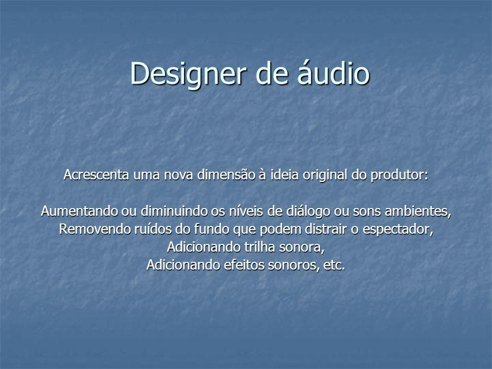 Designer de áudioAcrescenta uma nova dimensão à ideia original do produtor: Aumentando ou diminuindo os níveis de diálogo ou sons ambientes,